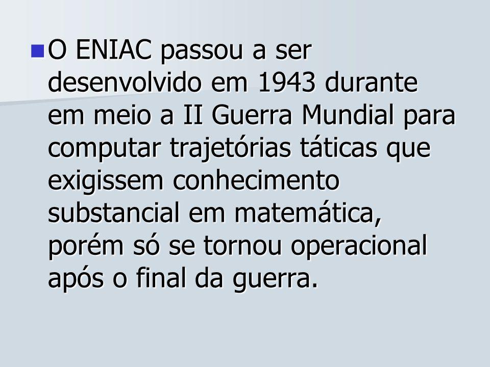 O ENIAC passou a ser desenvolvido em 1943 durante em meio a II Guerra Mundial para computar trajetórias táticas que exigissem conhecimento substancial em matemática, porém só se tornou operacional após o final da guerra.