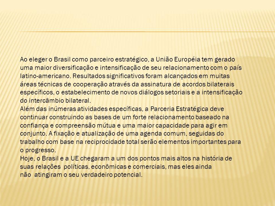 Ao eleger o Brasil como parceiro estratégico, a União Européia tem gerado uma maior diversificação e intensificação de seu relacionamento com o país latino-americano. Resultados significativos foram alcançados em muitas áreas técnicas de cooperação através da assinatura de acordos bilaterais específicos, o estabelecimento de novos diálogos setoriais e a intensificação do intercâmbio bilateral.