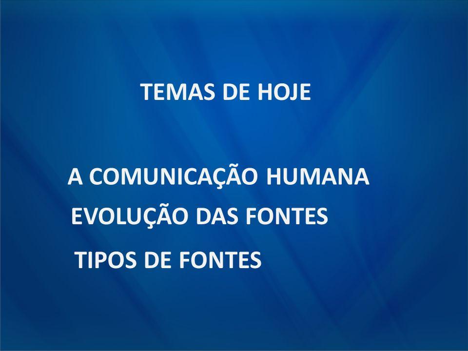 TEMAS DE HOJE A COMUNICAÇÃO HUMANA EVOLUÇÃO DAS FONTES TIPOS DE FONTES
