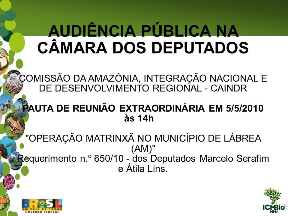 AUDIÊNCIA PÚBLICA NA CÂMARA DOS DEPUTADOS COMISSÃO DA AMAZÔNIA, INTEGRAÇÃO NACIONAL E DE DESENVOLVIMENTO REGIONAL - CAINDR PAUTA DE REUNIÃO EXTRAORDINÁRIA EM 5/5/2010 às 14h OPERAÇÃO MATRINXÃ NO MUNICÍPIO DE LÁBREA (AM) Requerimento n.º 650/10 - dos Deputados Marcelo Serafim e Átila Lins.