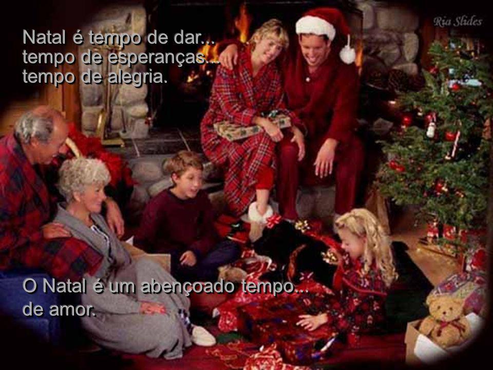 Natal é tempo de dar... tempo de esperanças... tempo de alegria.