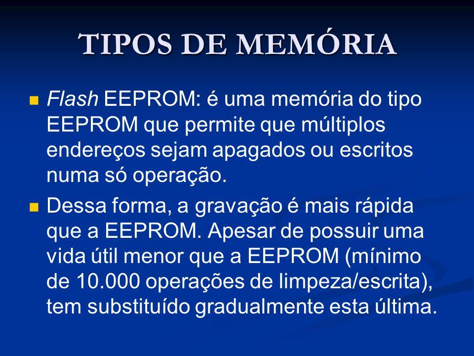 TIPOS DE MEMÓRIA Flash EEPROM: é uma memória do tipo EEPROM que permite que múltiplos endereços sejam apagados ou escritos numa só operação.