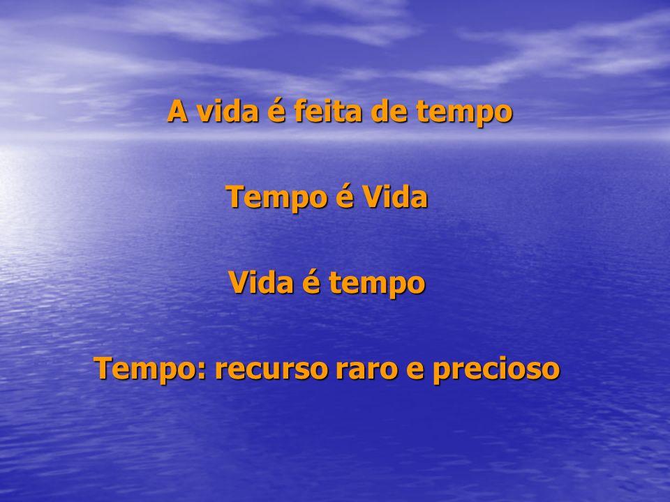 A vida é feita de tempo Tempo é Vida Vida é tempo Tempo: recurso raro e precioso