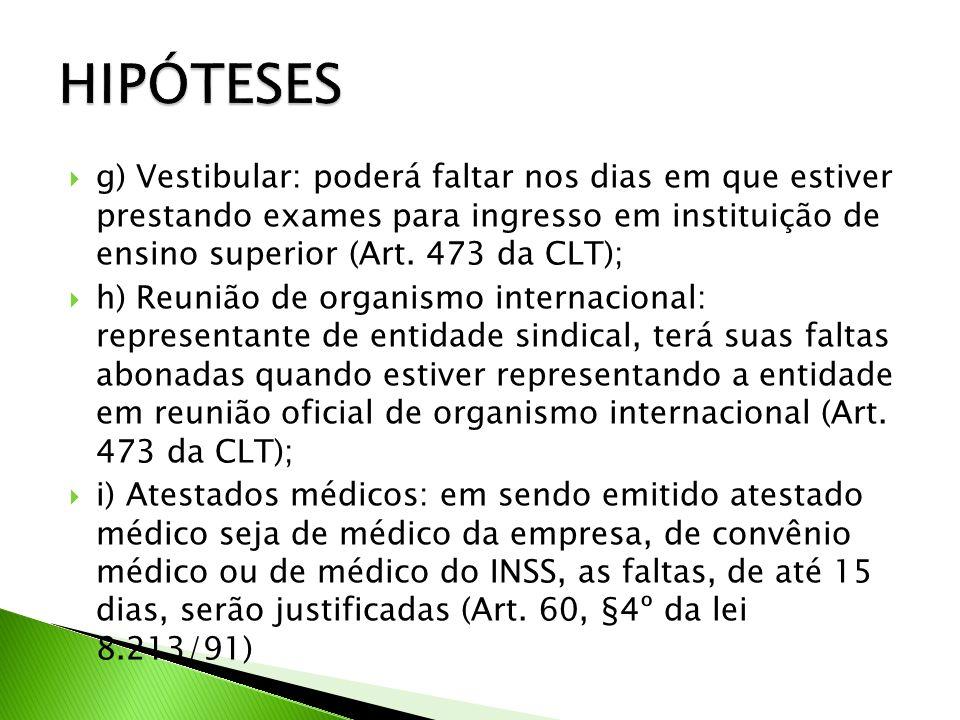 HIPÓTESES g) Vestibular: poderá faltar nos dias em que estiver prestando exames para ingresso em instituição de ensino superior (Art. 473 da CLT);