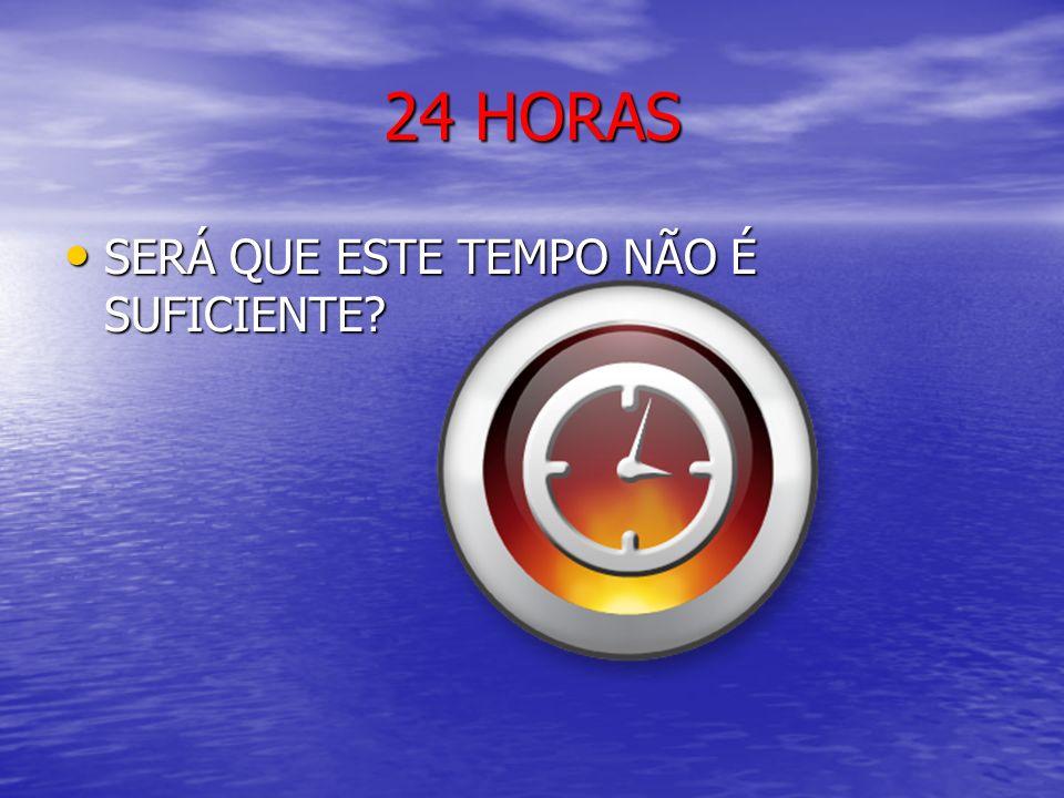 24 HORAS SERÁ QUE ESTE TEMPO NÃO É SUFICIENTE