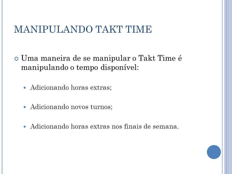 MANIPULANDO TAKT TIME Uma maneira de se manipular o Takt Time é manipulando o tempo disponível: Adicionando horas extras;