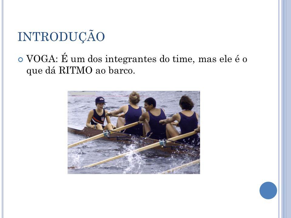 INTRODUÇÃO VOGA: É um dos integrantes do time, mas ele é o que dá RITMO ao barco.