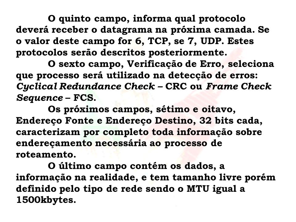 O quinto campo, informa qual protocolo deverá receber o datagrama na próxima camada. Se o valor deste campo for 6, TCP, se 7, UDP. Estes protocolos serão descritos posteriormente.