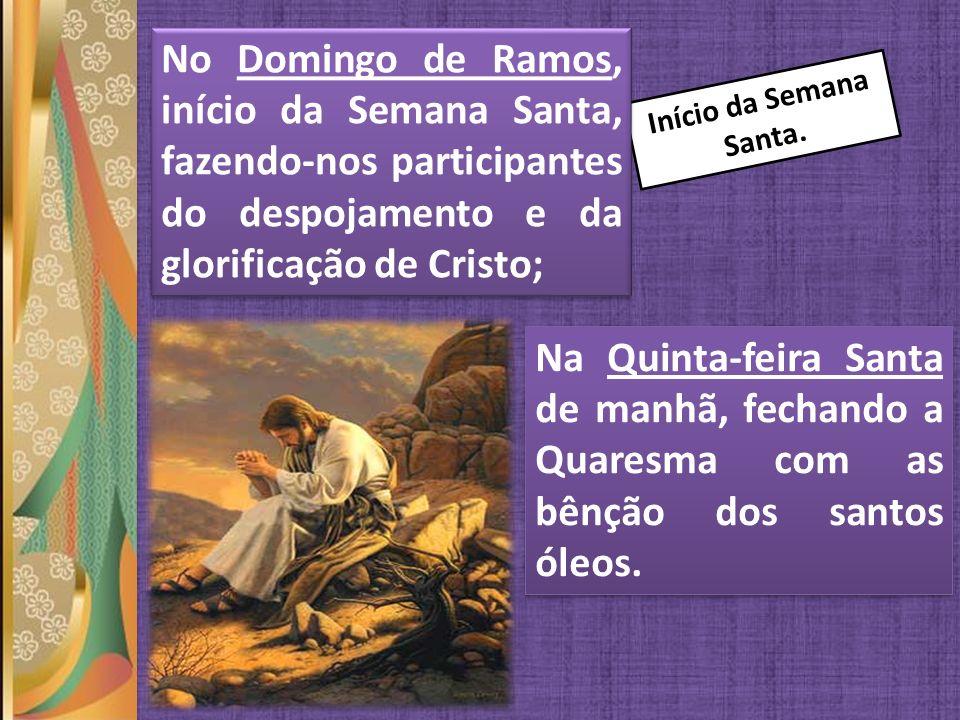 No Domingo de Ramos, início da Semana Santa, fazendo-nos participantes do despojamento e da glorificação de Cristo;
