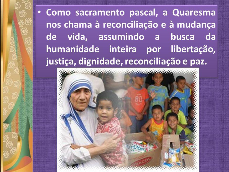 Como sacramento pascal, a Quaresma nos chama à reconciliação e à mudança de vida, assumindo a busca da humanidade inteira por libertação, justiça, dignidade, reconciliação e paz.