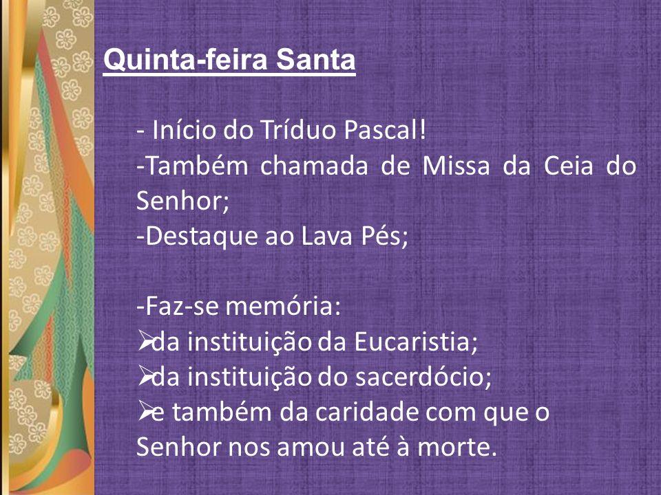 Quinta-feira Santa Início do Tríduo Pascal! Também chamada de Missa da Ceia do Senhor; Destaque ao Lava Pés;