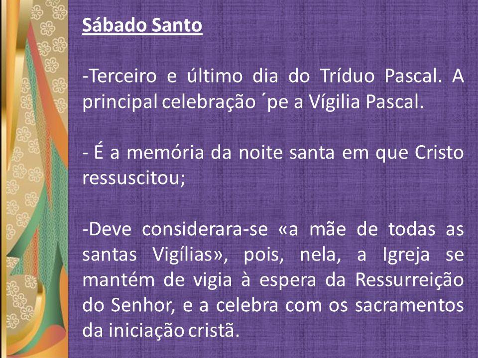 Sábado Santo Terceiro e último dia do Tríduo Pascal. A principal celebração ´pe a Vígilia Pascal.