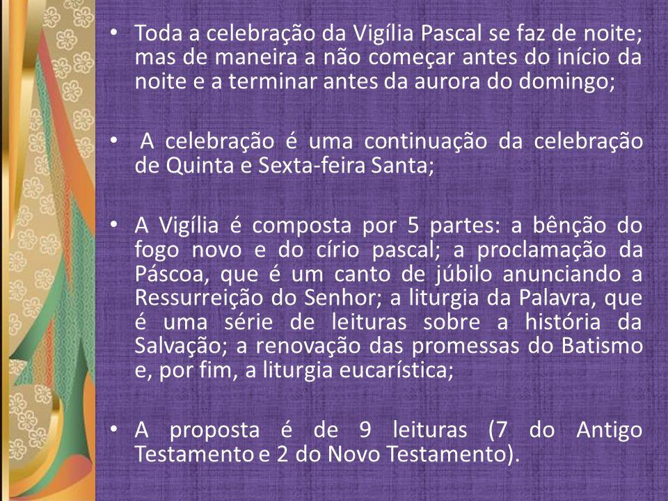 Toda a celebração da Vigília Pascal se faz de noite; mas de maneira a não começar antes do início da noite e a terminar antes da aurora do domingo;