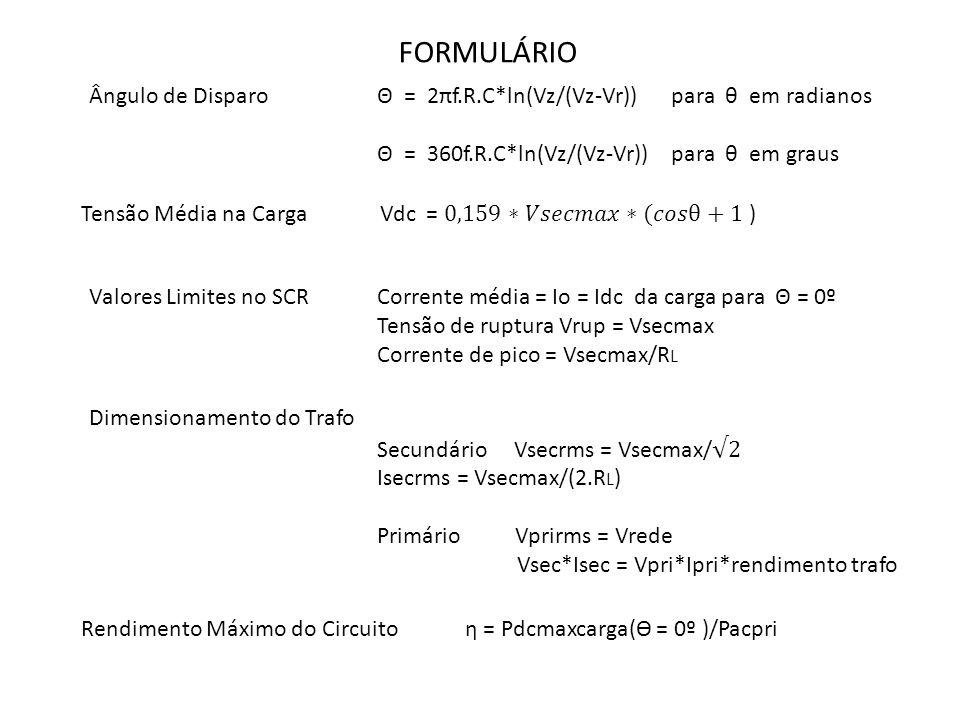 FORMULÁRIO Ângulo de Disparo Θ = 2πf.R.C*ln(Vz/(Vz-Vr)) para θ em radianos. Θ = 360f.R.C*ln(Vz/(Vz-Vr)) para θ em graus.