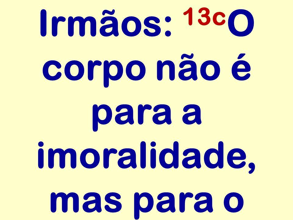 Irmãos: 13cO corpo não é para a imoralidade, mas para o