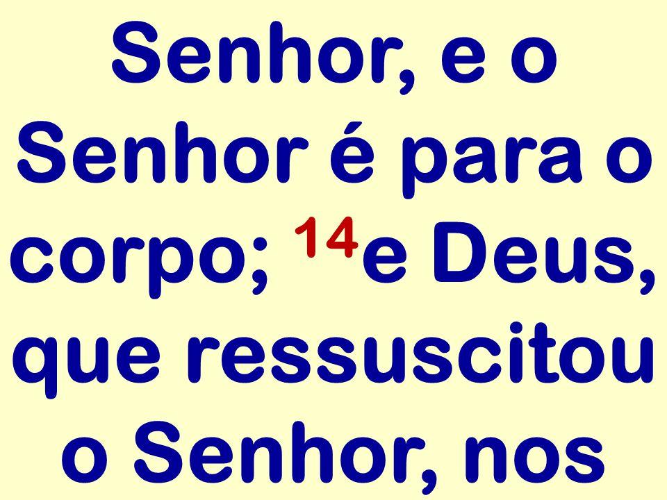Senhor, e o Senhor é para o corpo; 14e Deus, que ressuscitou o Senhor, nos