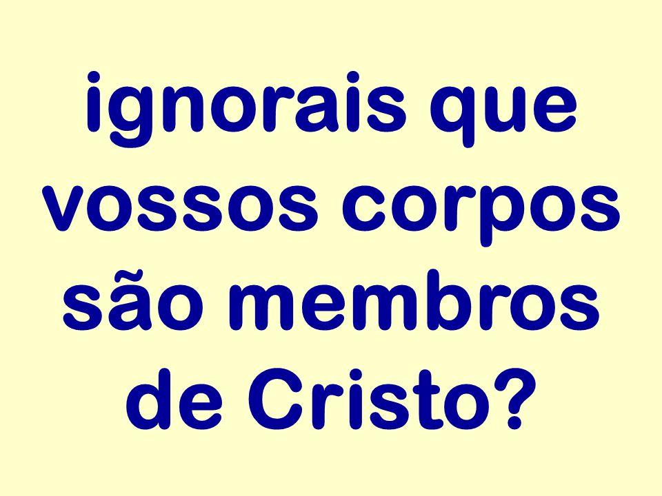 ignorais que vossos corpos são membros de Cristo