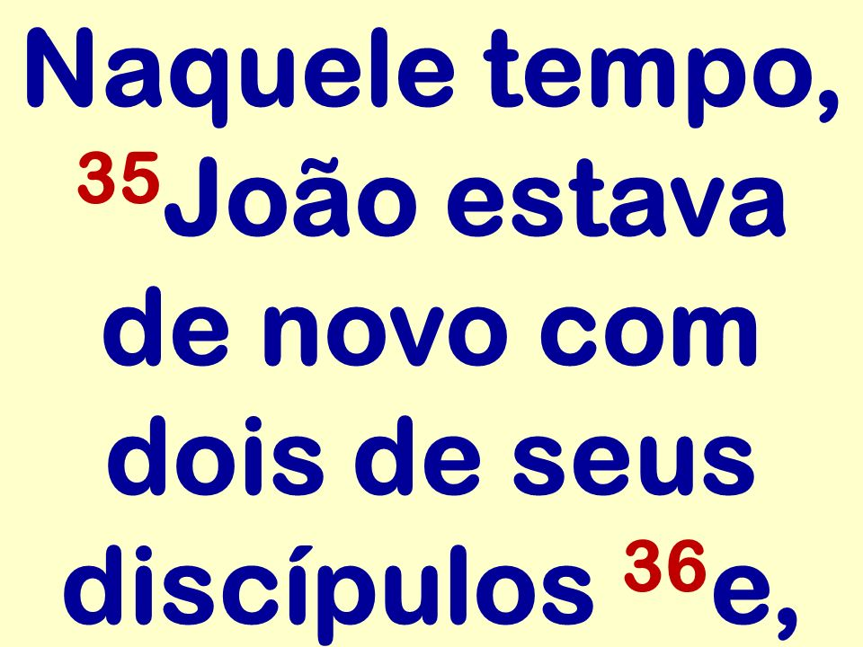 Naquele tempo, 35João estava de novo com dois de seus discípulos 36e,