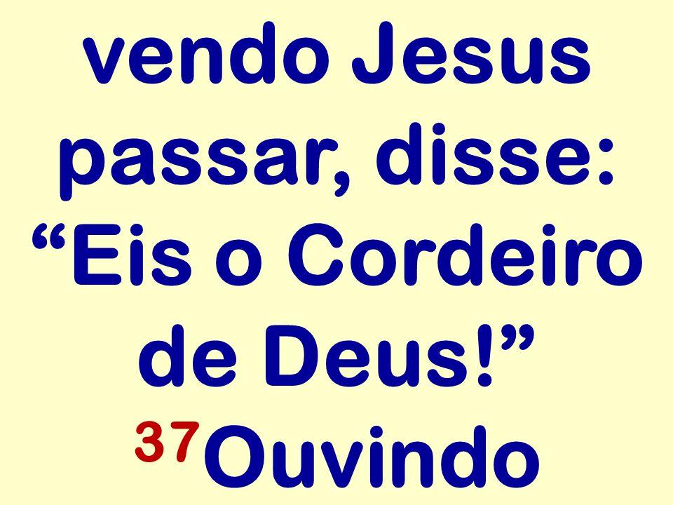 vendo Jesus passar, disse: Eis o Cordeiro de Deus! 37Ouvindo