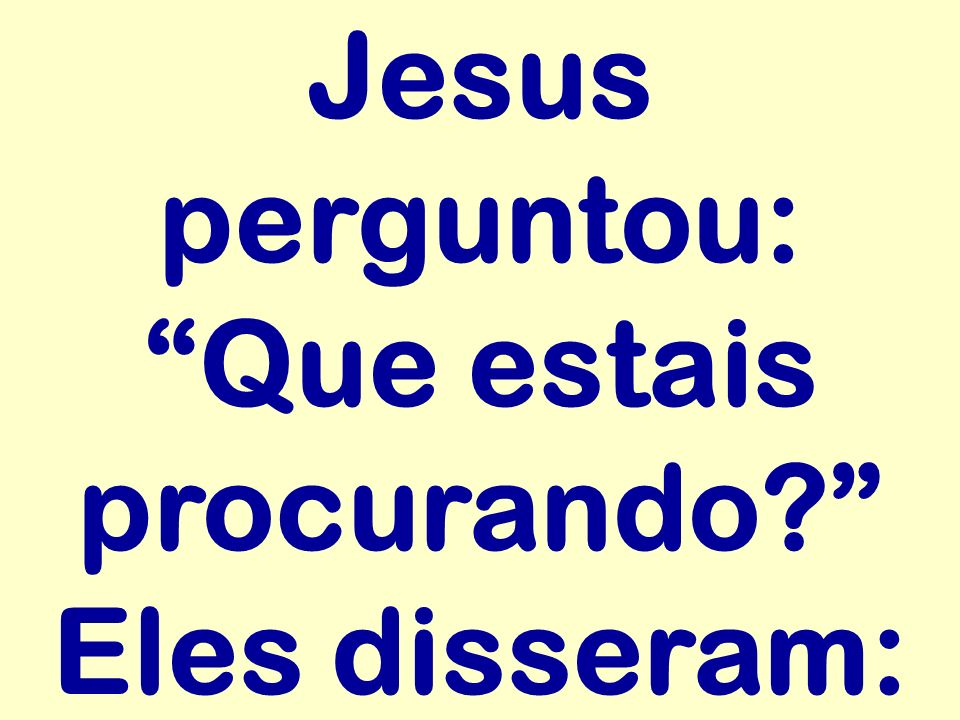 Jesus perguntou: Que estais procurando Eles disseram: