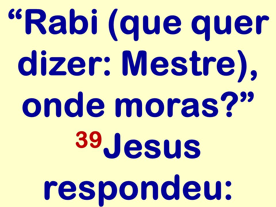 Rabi (que quer dizer: Mestre), onde moras 39Jesus respondeu: