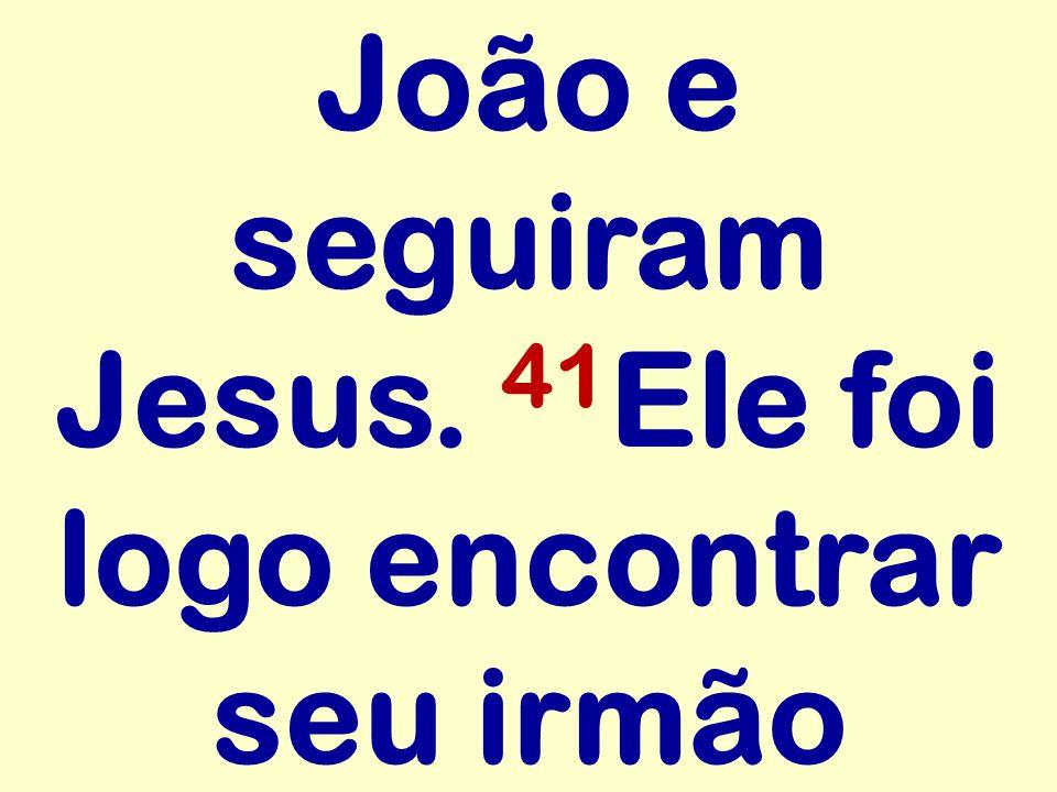 João e seguiram Jesus. 41Ele foi logo encontrar seu irmão