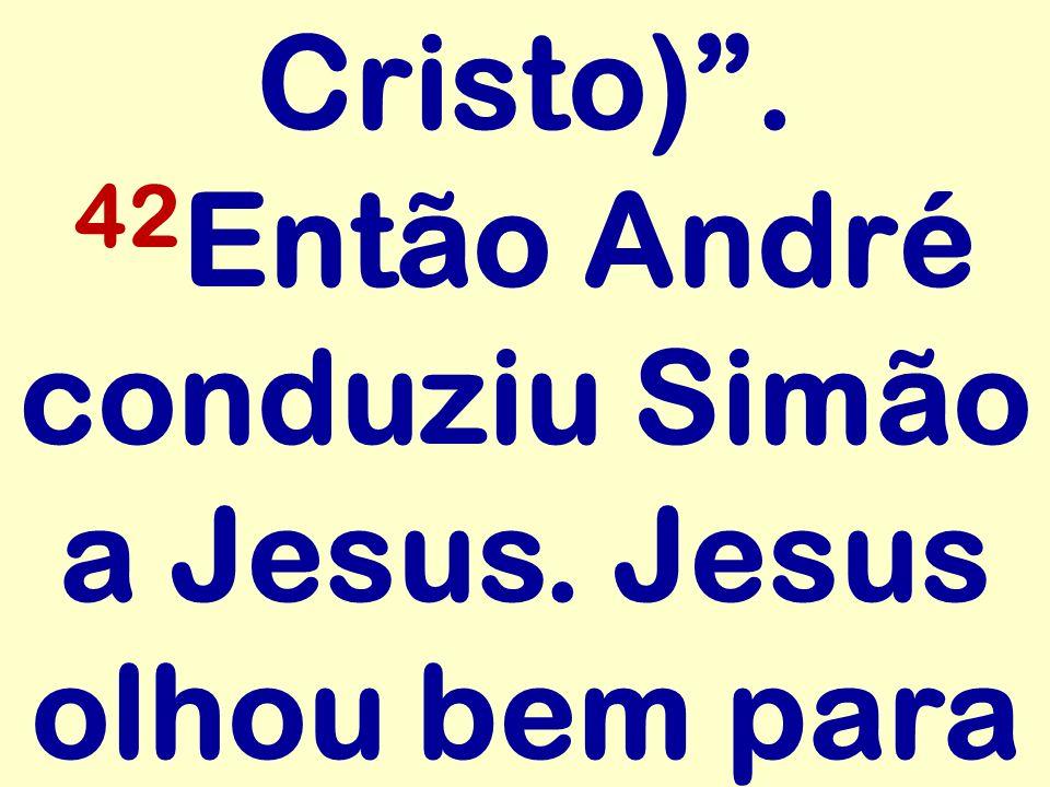 Cristo) . 42Então André conduziu Simão a Jesus. Jesus olhou bem para