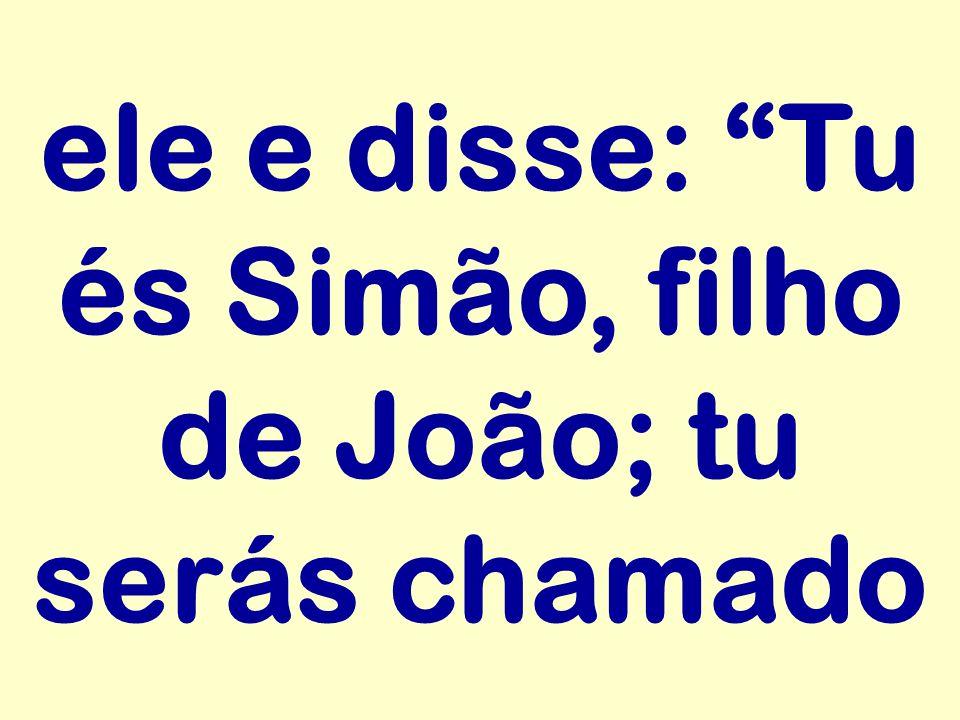 ele e disse: Tu és Simão, filho de João; tu serás chamado