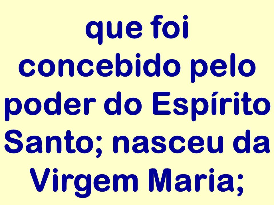 que foi concebido pelo poder do Espírito Santo; nasceu da Virgem Maria;