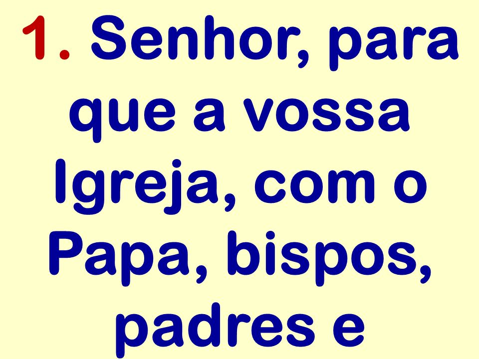 1. Senhor, para que a vossa Igreja, com o Papa, bispos, padres e