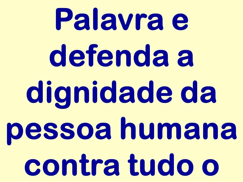 Palavra e defenda a dignidade da pessoa humana contra tudo o
