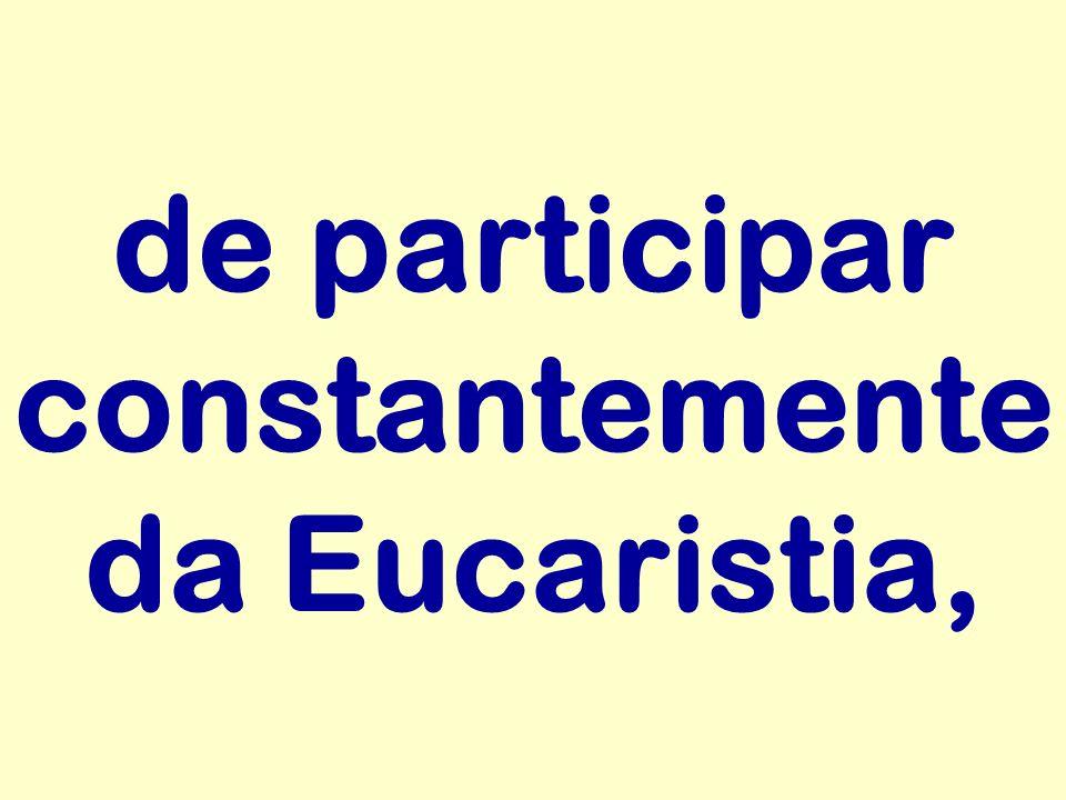 de participar constantemente da Eucaristia,