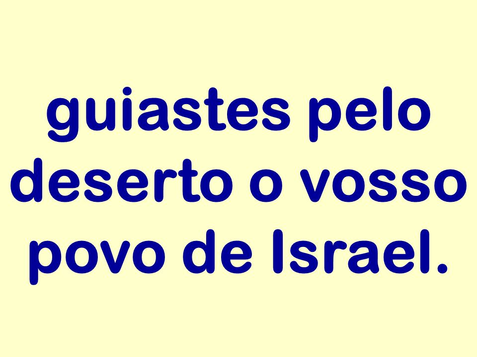 guiastes pelo deserto o vosso povo de Israel.