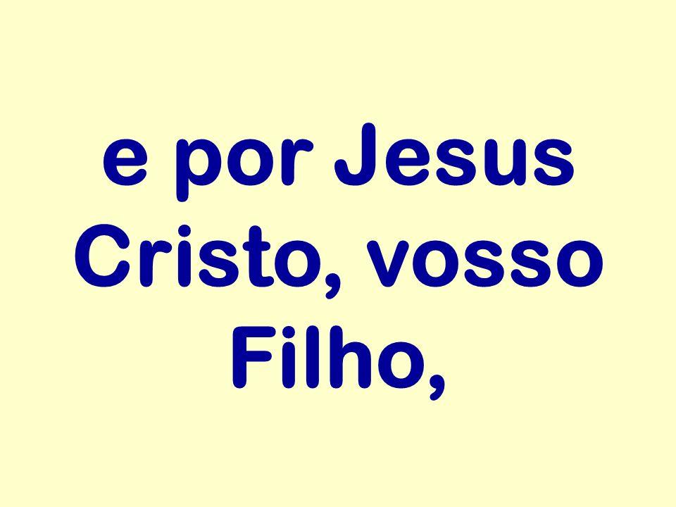 e por Jesus Cristo, vosso Filho,