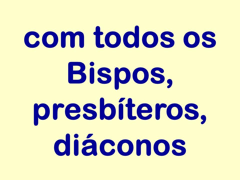 com todos os Bispos, presbíteros, diáconos