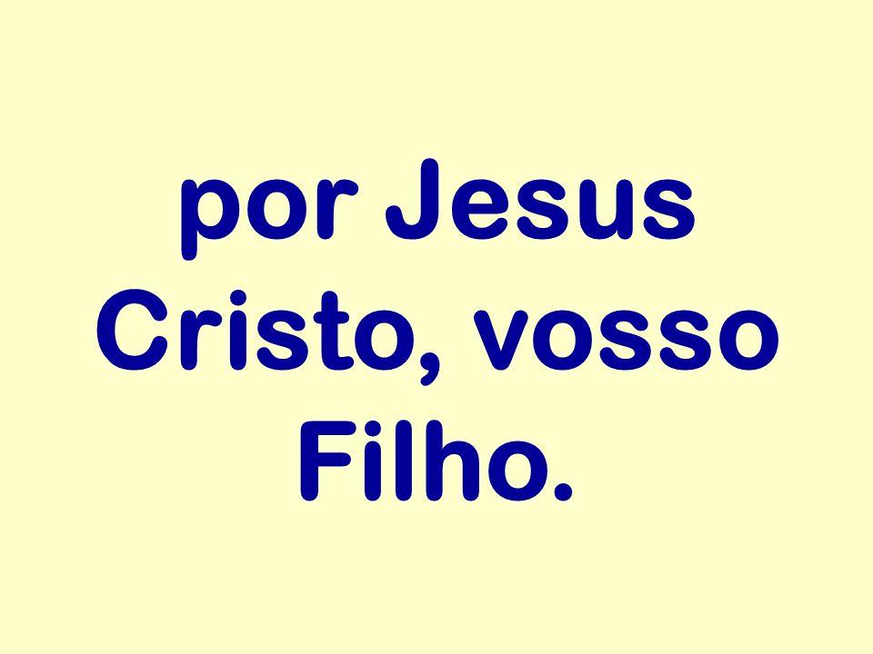 por Jesus Cristo, vosso Filho.
