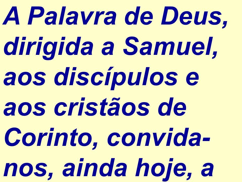 A Palavra de Deus, dirigida a Samuel, aos discípulos e aos cristãos de Corinto, convida-nos, ainda hoje, a