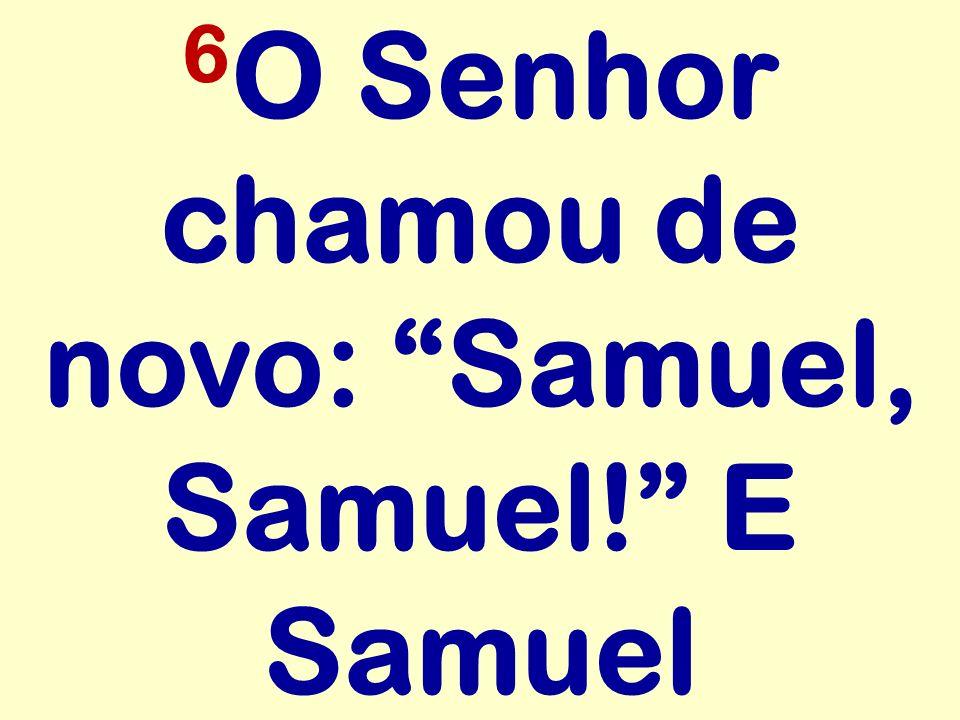 6O Senhor chamou de novo: Samuel, Samuel! E Samuel