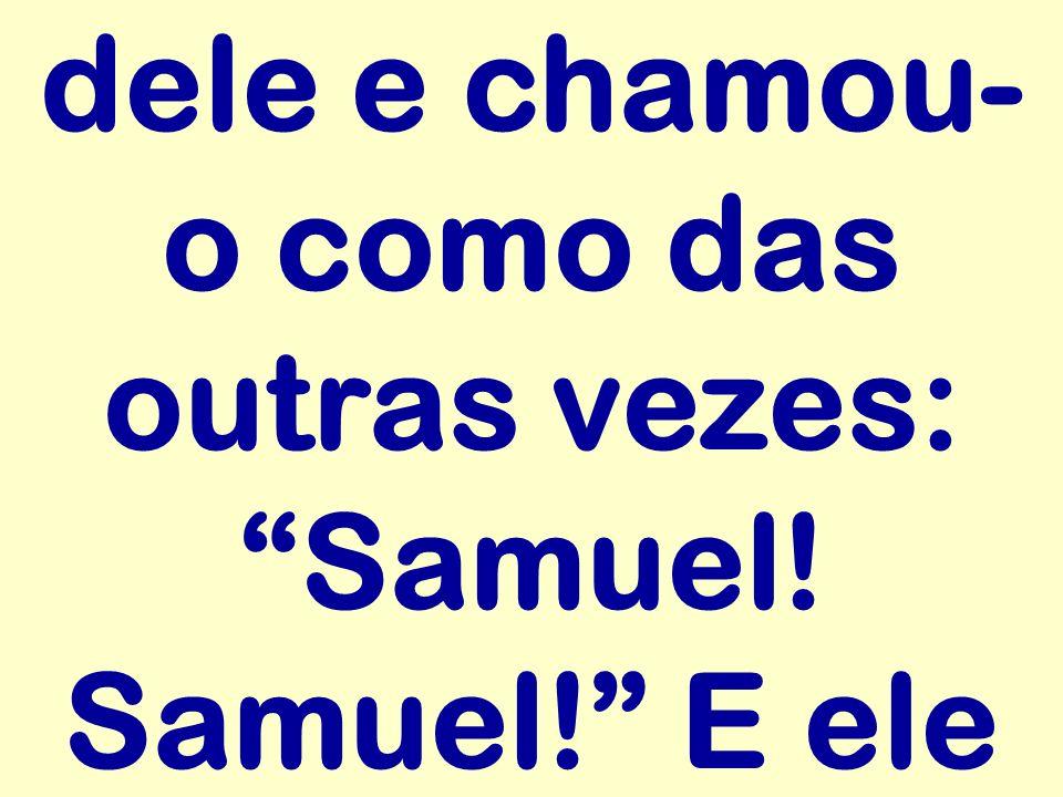dele e chamou-o como das outras vezes: Samuel! Samuel! E ele