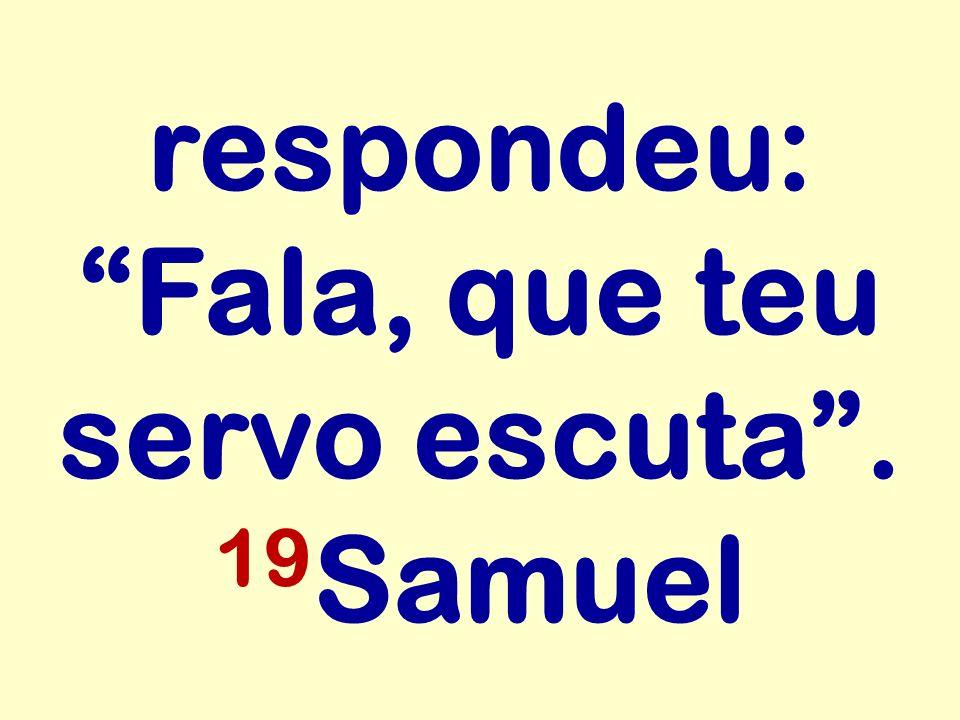 respondeu: Fala, que teu servo escuta . 19Samuel