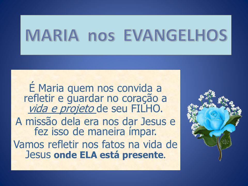 MARIA nos EVANGELHOS É Maria quem nos convida a refletir e guardar no coração a vida e projeto de seu FILHO.