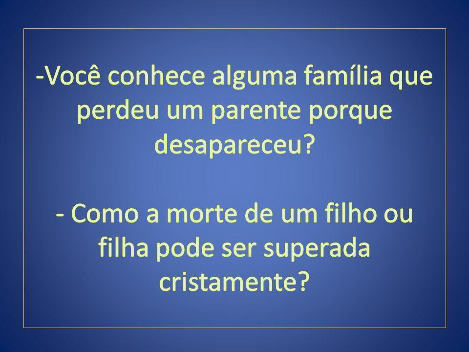 -Você conhece alguma família que perdeu um parente porque desapareceu