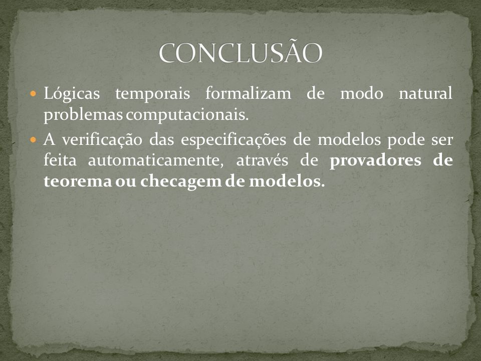 CONCLUSÃO Lógicas temporais formalizam de modo natural problemas computacionais.