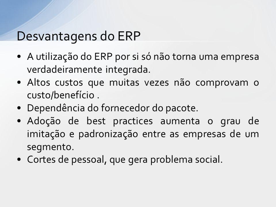 Desvantagens do ERP A utilização do ERP por si só não torna uma empresa verdadeiramente integrada.