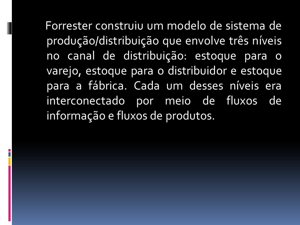 Forrester construiu um modelo de sistema de produção/distribuição que envolve três níveis no canal de distribuição: estoque para o varejo, estoque para o distribuidor e estoque para a fábrica.