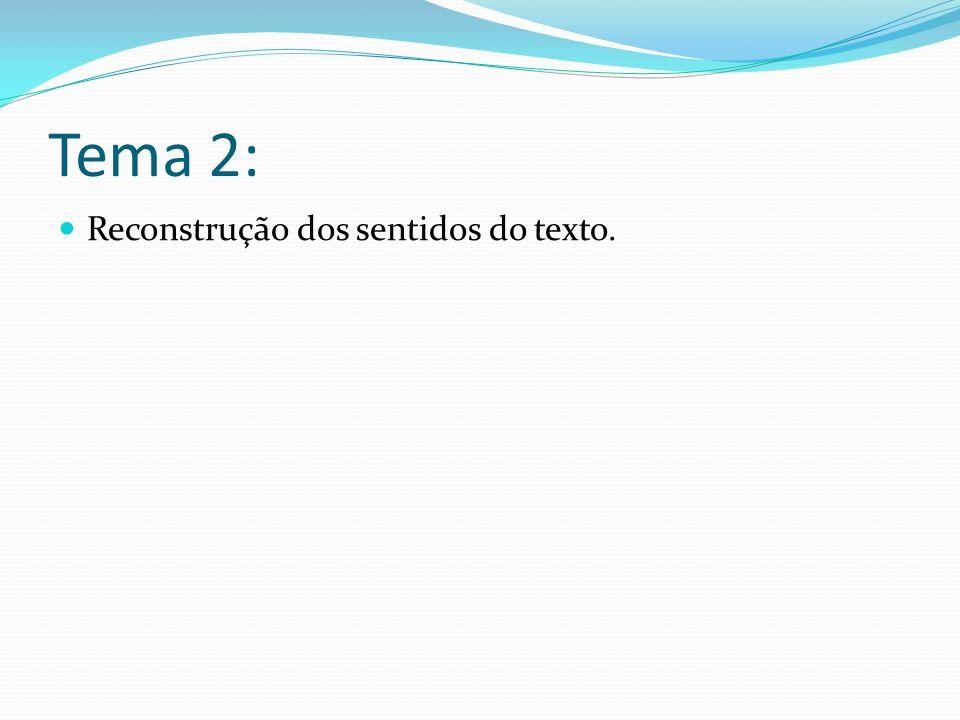 Tema 2: Reconstrução dos sentidos do texto.