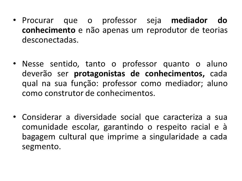 Procurar que o professor seja mediador do conhecimento e não apenas um reprodutor de teorias desconectadas.
