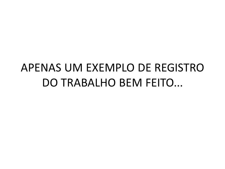 APENAS UM EXEMPLO DE REGISTRO DO TRABALHO BEM FEITO...