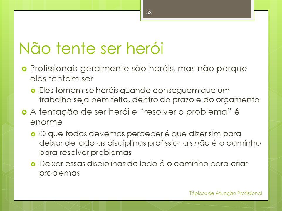 Não tente ser herói Profissionais geralmente são heróis, mas não porque eles tentam ser.