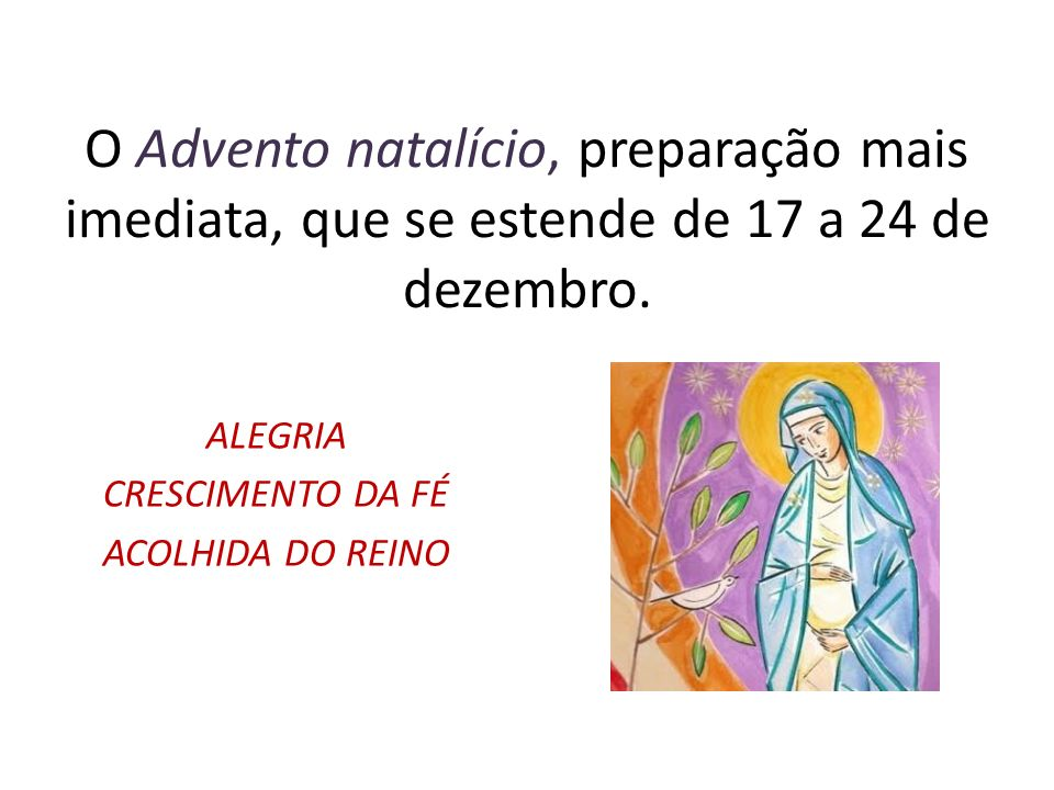 O Advento natalício, preparação mais imediata, que se estende de 17 a 24 de dezembro.